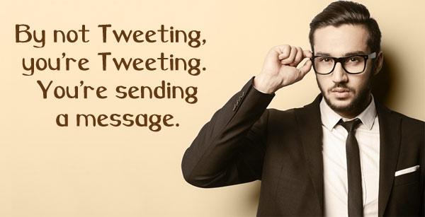 Tweet: By not tweeting, you're tweeting. You're sending a message.