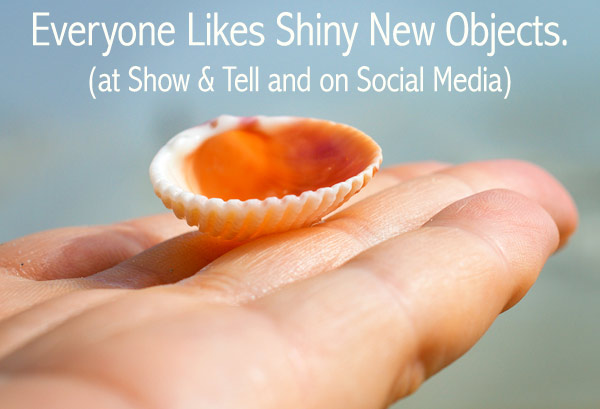 Everyone likes Shiny New Objects at Show and Tell and on Social Media