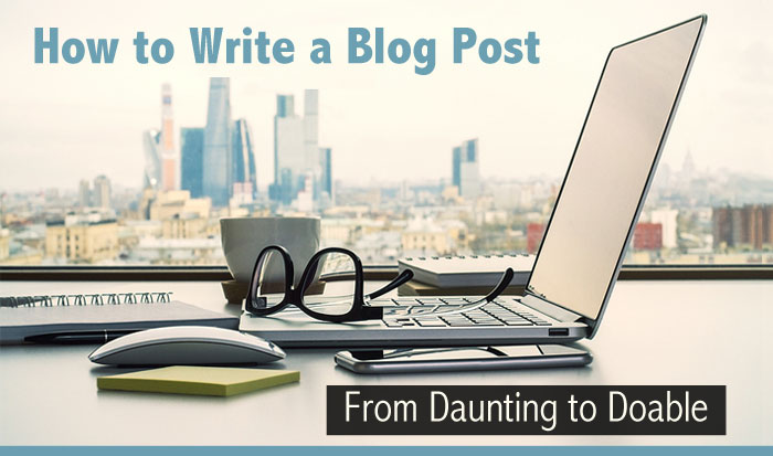 How to Write a Blog Post - From Daunting to Doable